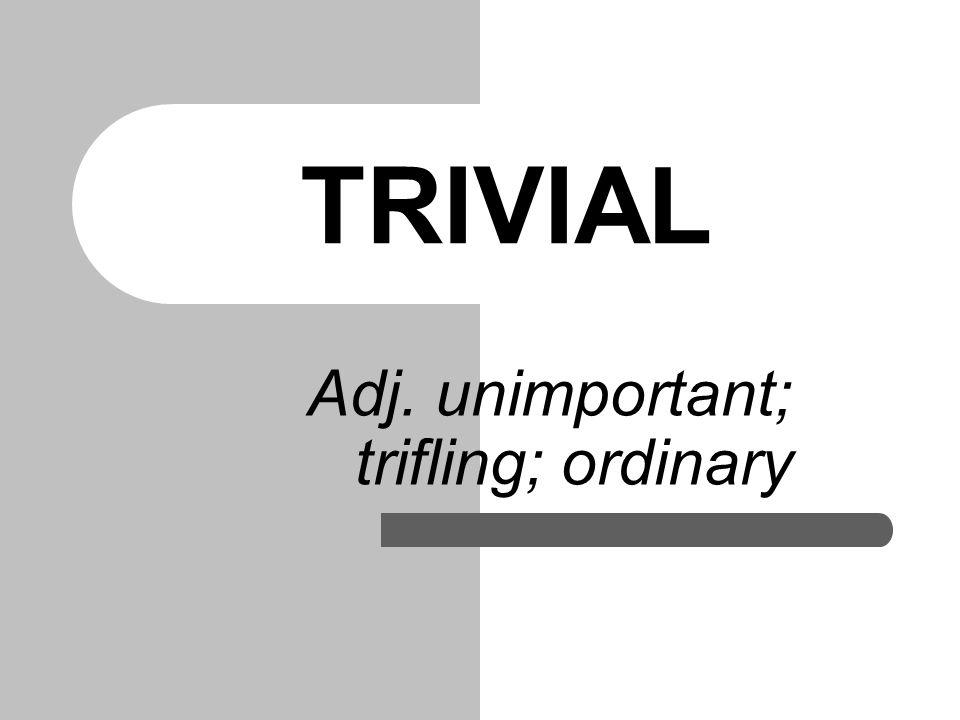 TRIVIAL Adj. unimportant; trifling; ordinary