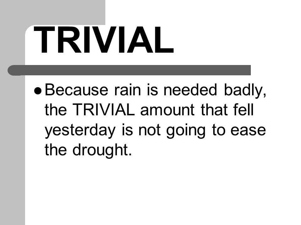 TRIVIAL Because rain is needed badly, the TRIVIAL amount that fell yesterday is not going to ease the drought.