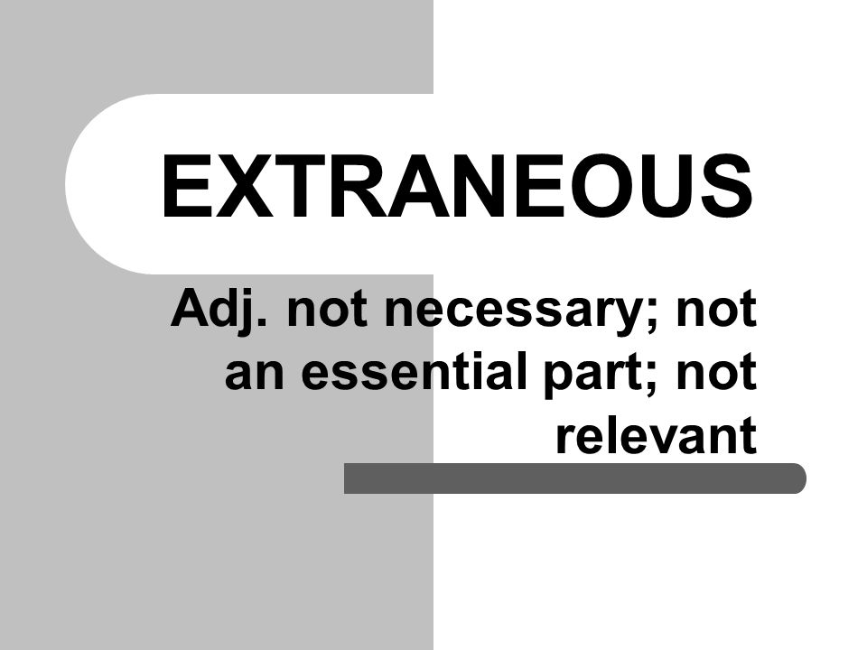 EXTRANEOUS Adj. not necessary; not an essential part; not relevant
