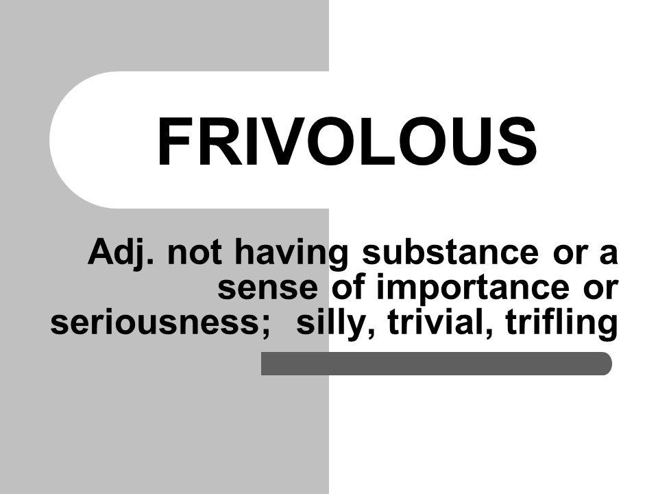 FRIVOLOUS Adj.
