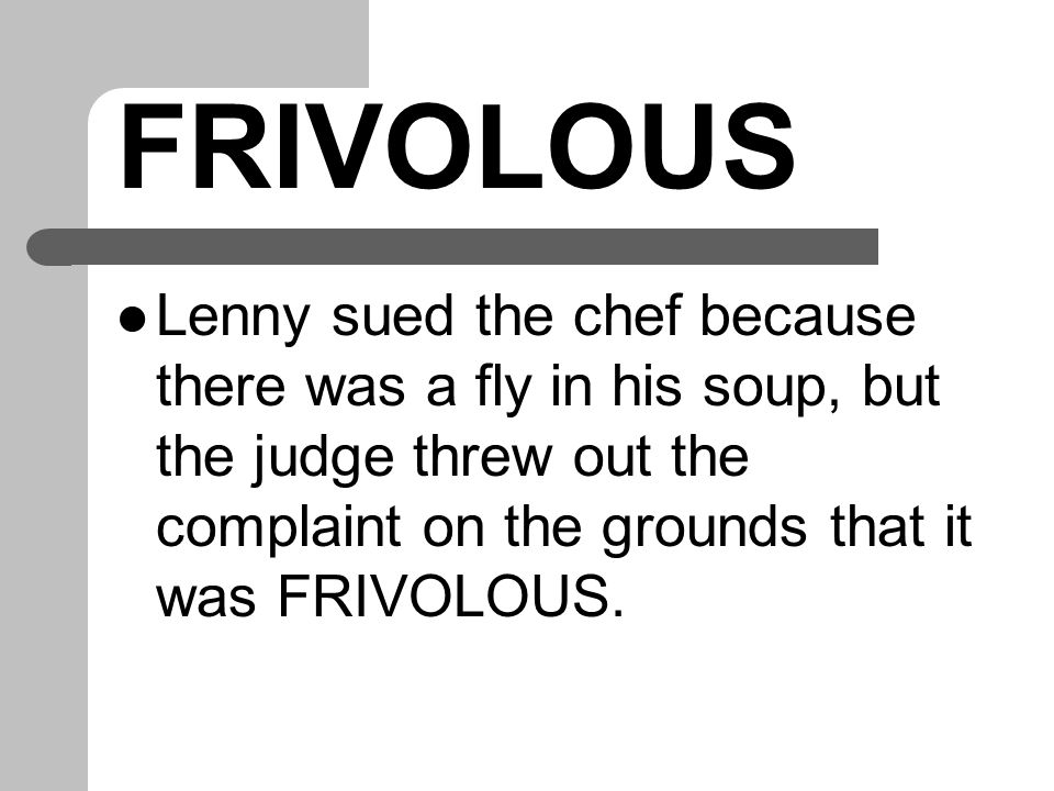 FRIVOLOUS Lenny sued the chef because there was a fly in his soup, but the judge threw out the complaint on the grounds that it was FRIVOLOUS.