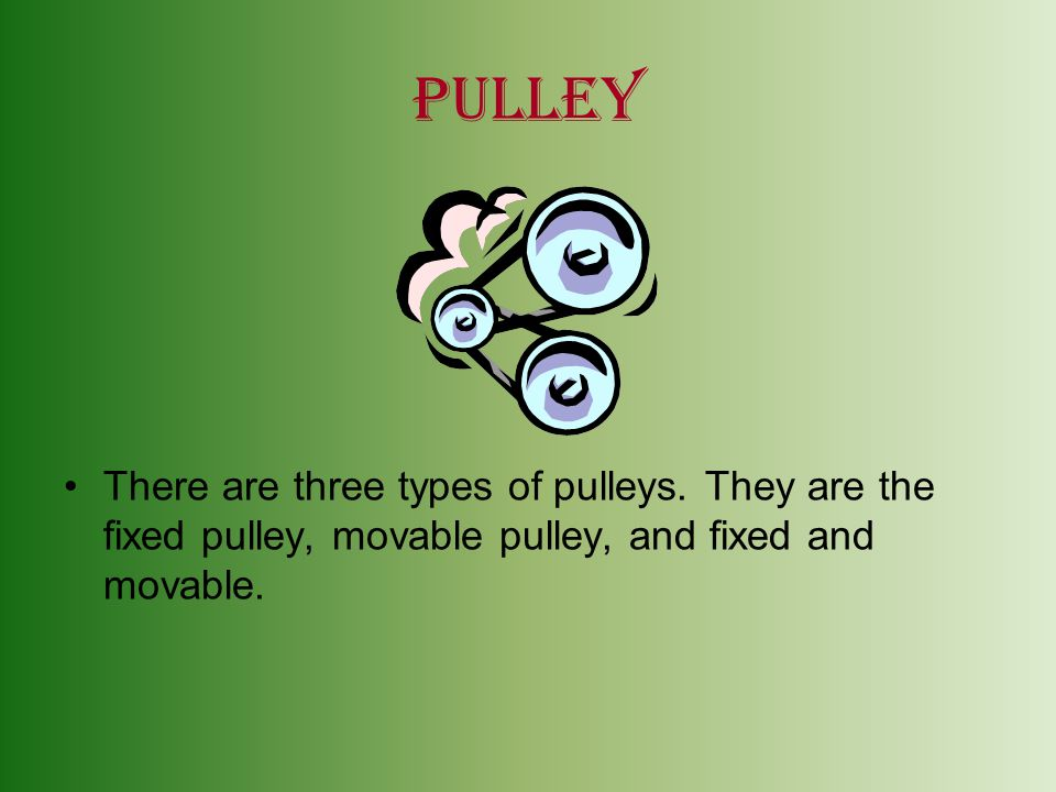 pulley There are three types of pulleys.