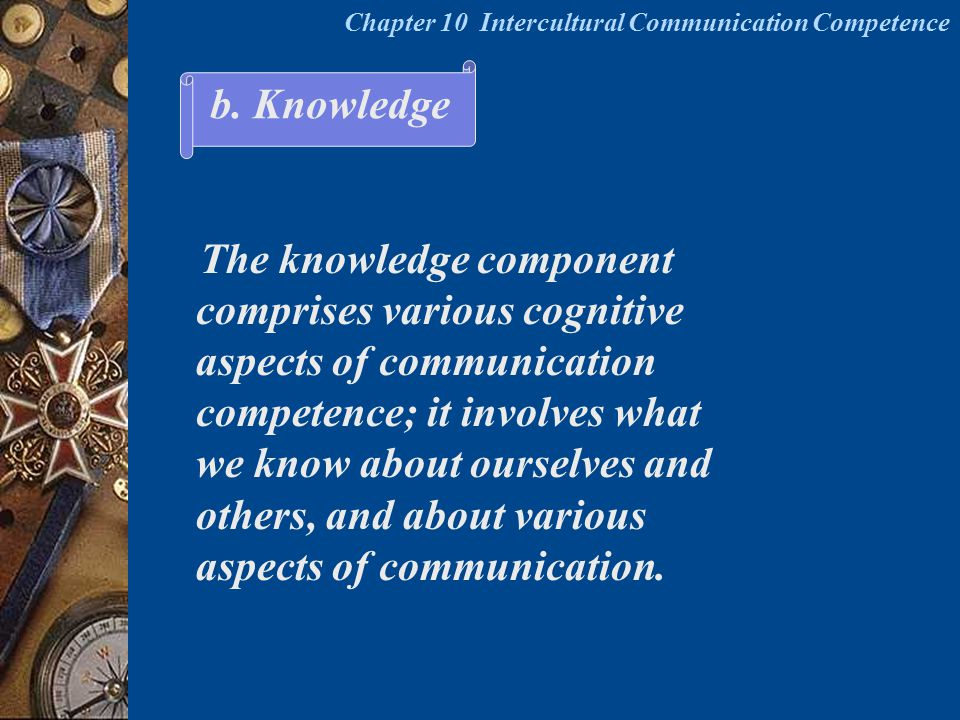 The knowledge component comprises various cognitive aspects of communication competence; it involves what we know about ourselves and others, and abou