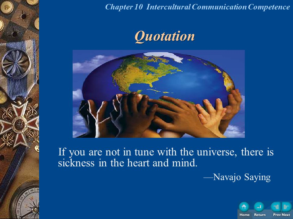 Quotation If you are not in tune with the universe, there is sickness in the heart and mind. —Navajo Saying Chapter 10 Intercultural Communication Com
