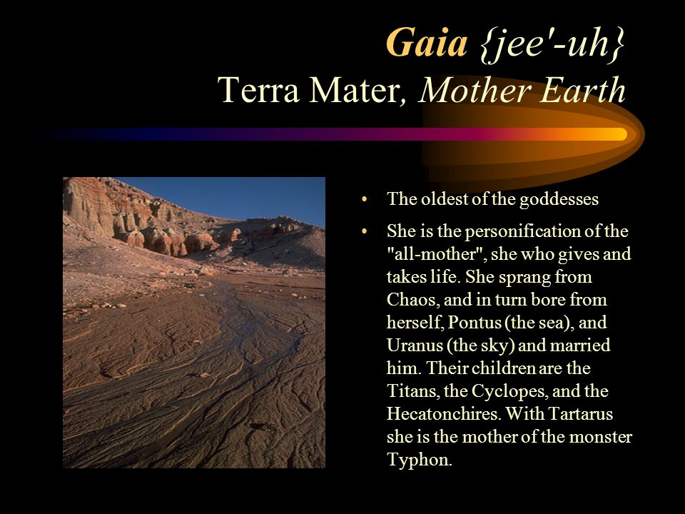 Gaia {jee -uh} Terra Mater, Mother Earth The oldest of the goddesses She is the personification of the all-mother , she who gives and takes life.