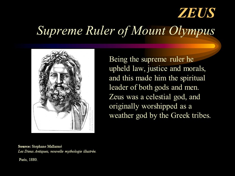ZEUS Supreme Ruler of Mount Olympus Being the supreme ruler he upheld law, justice and morals, and this made him the spiritual leader of both gods and men.