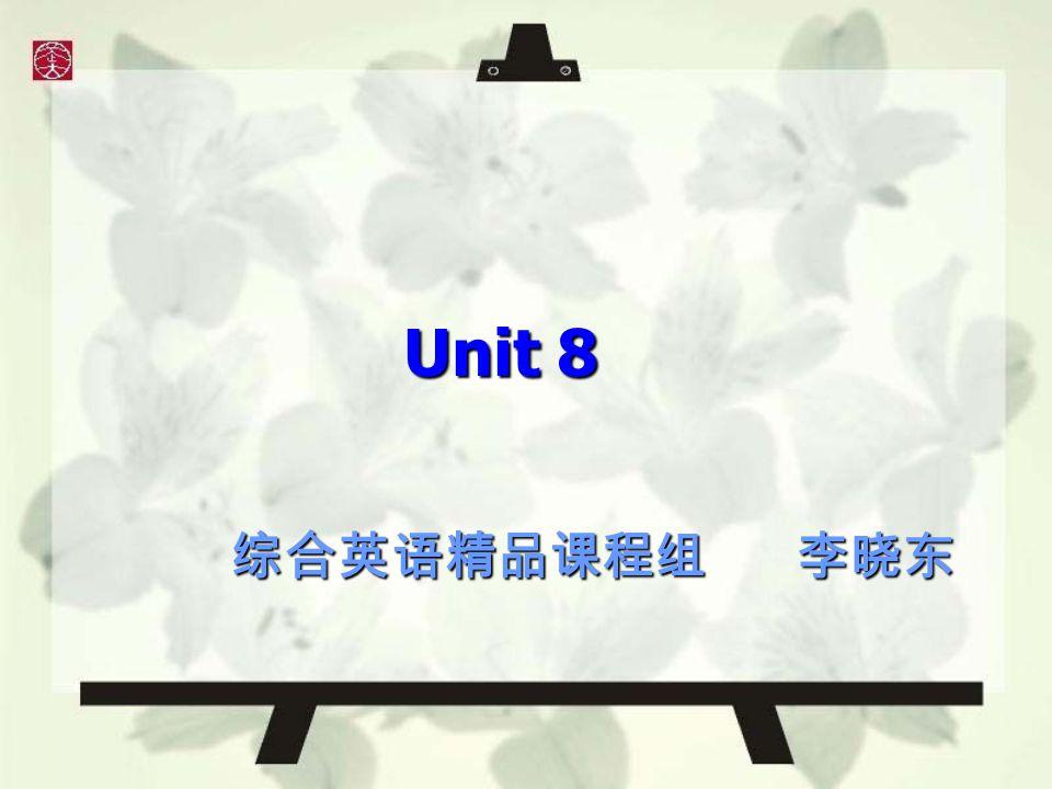 Unit 8 综合英语精品课程组 李晓东