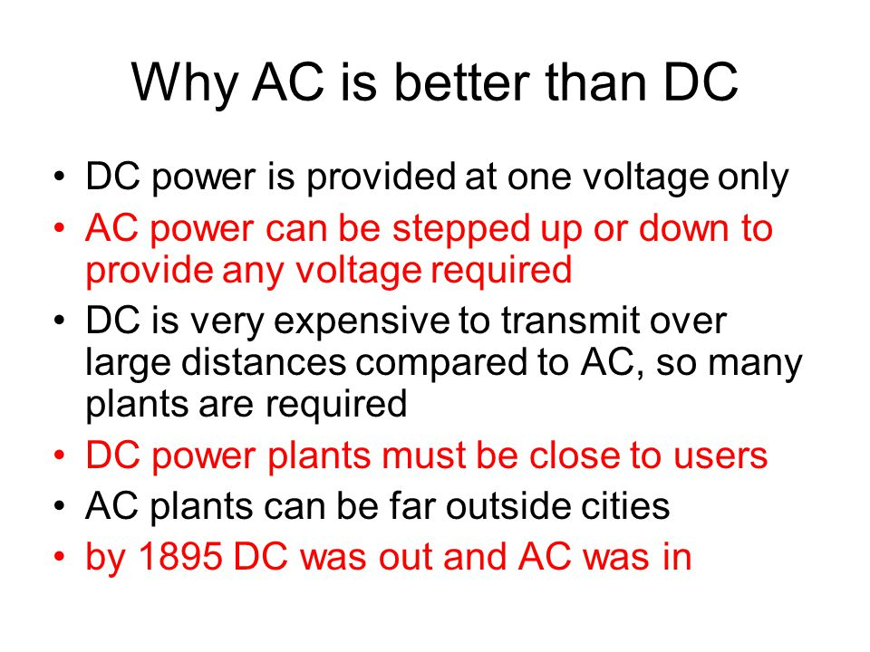 Why AC is better than DC DC power is provided at one voltage only AC power can be stepped up or down to provide any voltage required DC is very expens