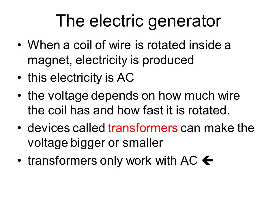 The electric generator When a coil of wire is rotated inside a magnet, electricity is produced this electricity is AC the voltage depends on how much
