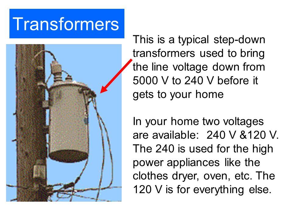 Transformers This is a typical step-down transformers used to bring the line voltage down from 5000 V to 240 V before it gets to your home In your hom