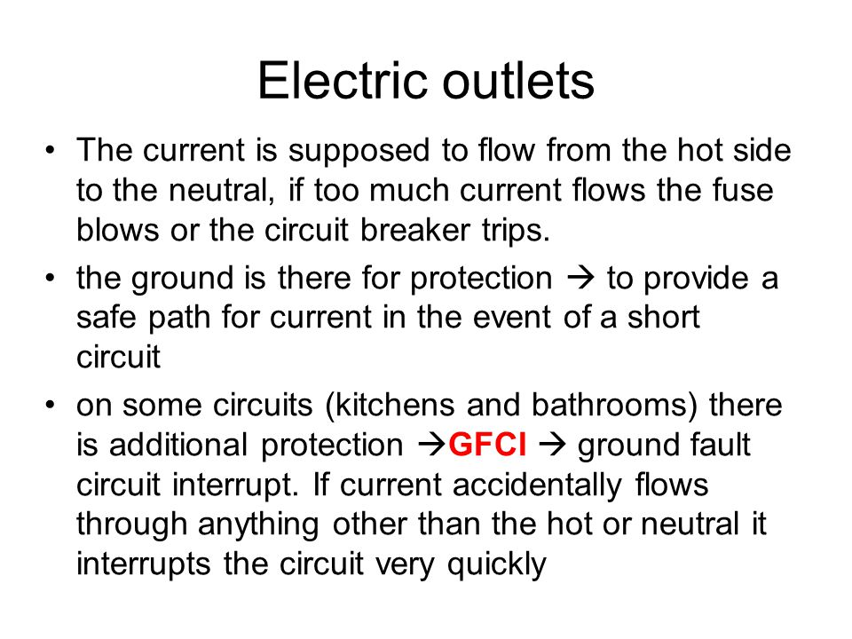 Electric outlets The current is supposed to flow from the hot side to the neutral, if too much current flows the fuse blows or the circuit breaker tri