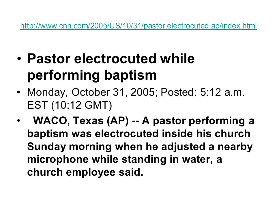 http://www.cnn.com/2005/US/10/31/pastor.electrocuted.ap/index.html Pastor electrocuted while performing baptism Monday, October 31, 2005; Posted: 5:12