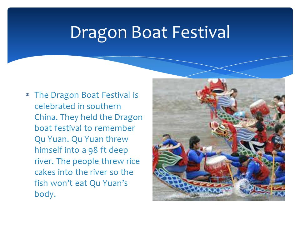 Dragon Boat Festival  The Dragon Boat Festival is celebrated in southern China. They held the Dragon boat festival to remember Qu Yuan. Qu Yuan threw