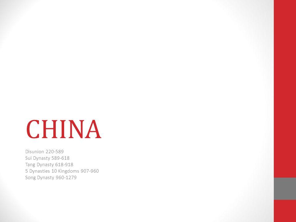 CHINA Disunion 220-589 Sui Dynasty 589-618 Tang Dynasty 618-918 5 Dynasties 10 Kingdoms 907-960 Song Dynasty 960-1279