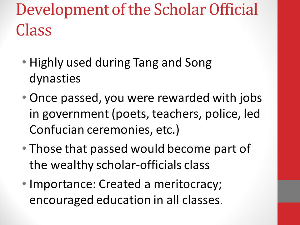 Development of the Scholar Official Class Highly used during Tang and Song dynasties Once passed, you were rewarded with jobs in government (poets, teachers, police, led Confucian ceremonies, etc.) Those that passed would become part of the wealthy scholar-officials class Importance: Created a meritocracy; encouraged education in all classes.