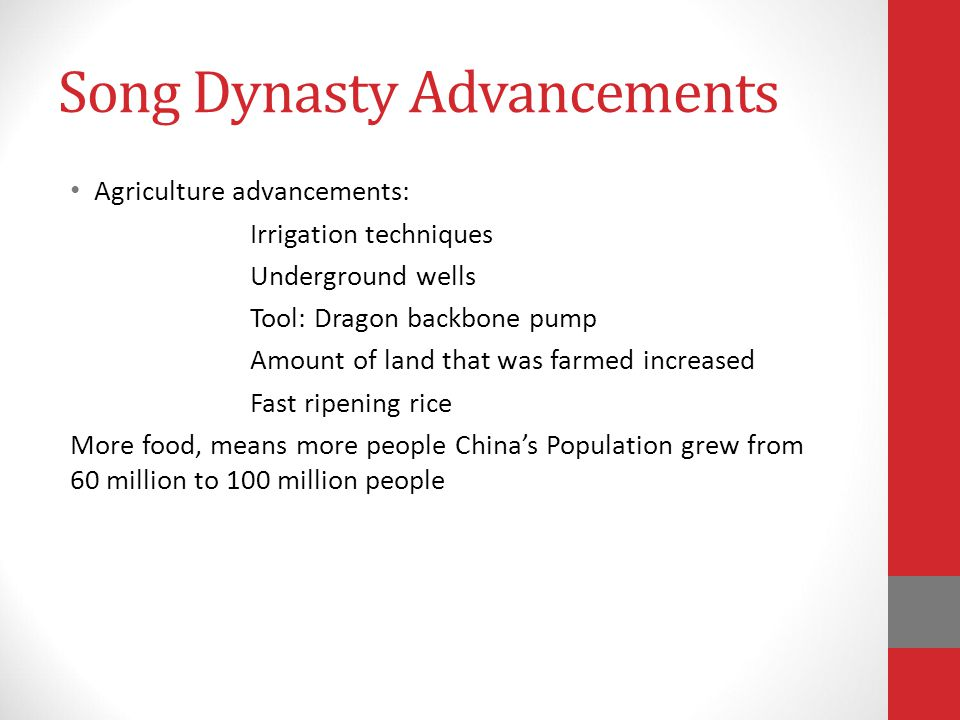 Song Dynasty Advancements Agriculture advancements: Irrigation techniques Underground wells Tool: Dragon backbone pump Amount of land that was farmed increased Fast ripening rice More food, means more people China's Population grew from 60 million to 100 million people