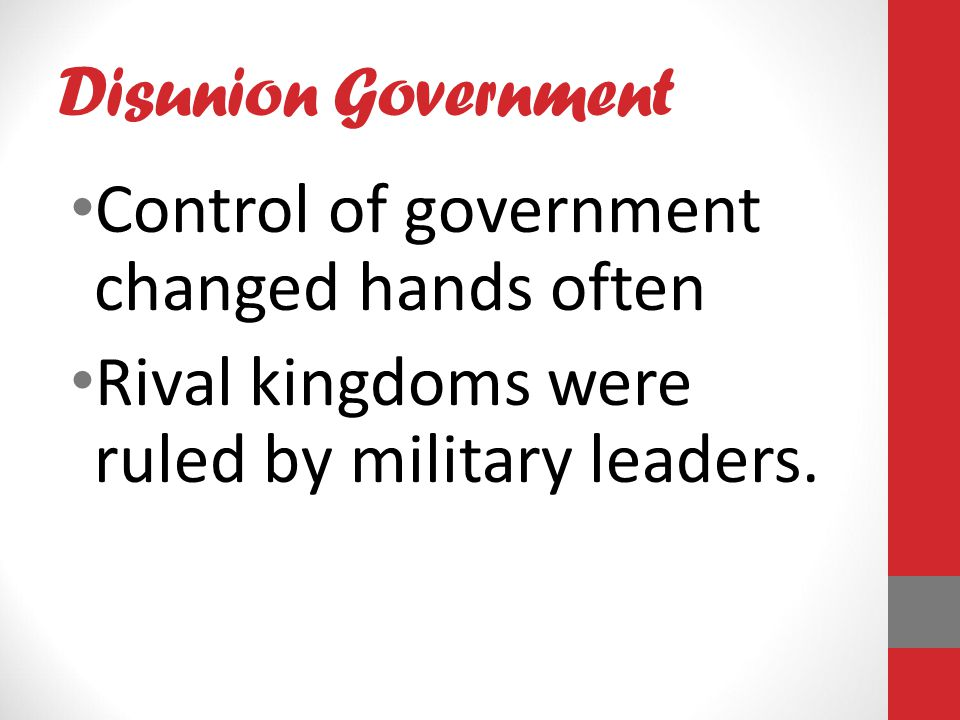 Disunion Government Control of government changed hands often Rival kingdoms were ruled by military leaders.