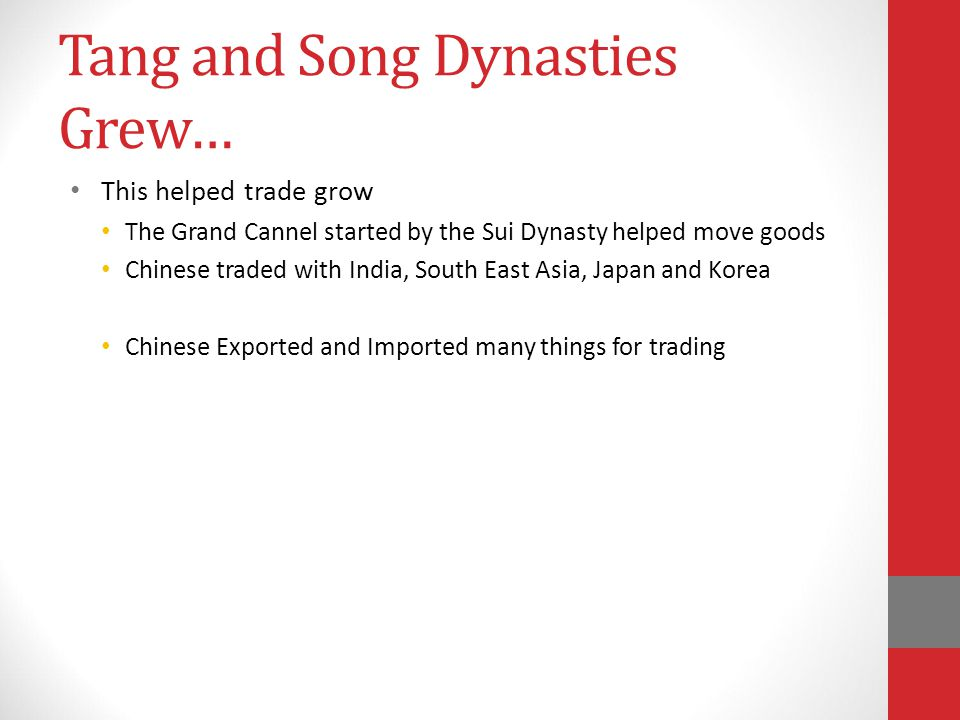Tang and Song Dynasties Grew… This helped trade grow The Grand Cannel started by the Sui Dynasty helped move goods Chinese traded with India, South East Asia, Japan and Korea Chinese Exported and Imported many things for trading