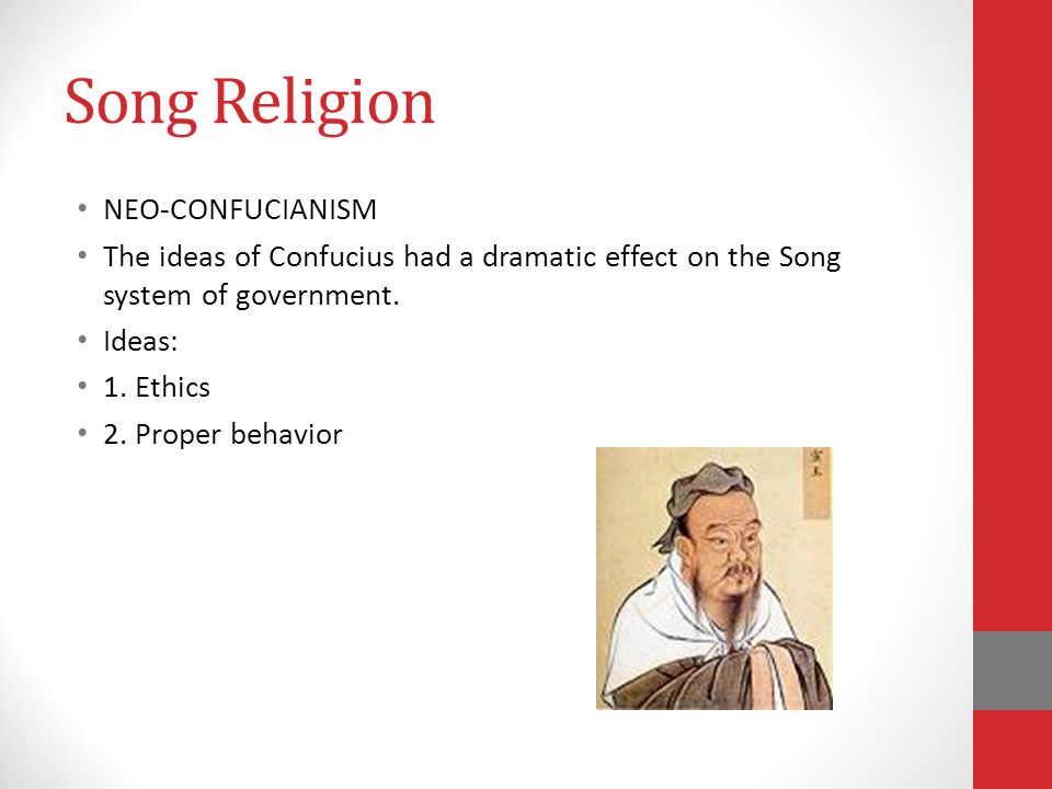 Song Religion NEO-CONFUCIANISM The ideas of Confucius had a dramatic effect on the Song system of government.