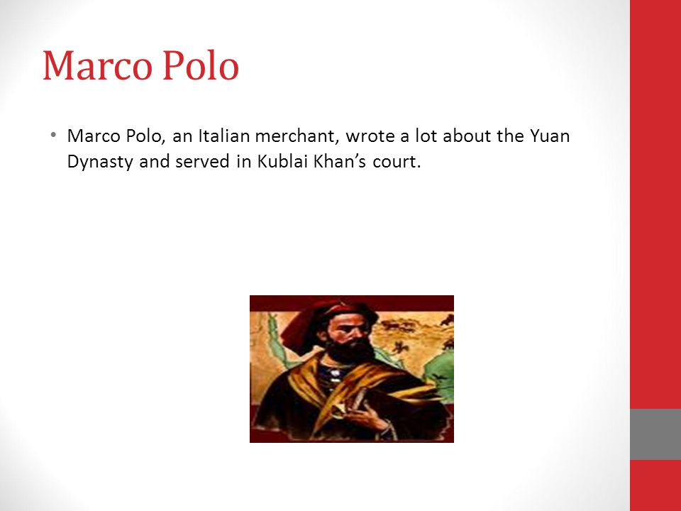 Marco Polo Marco Polo, an Italian merchant, wrote a lot about the Yuan Dynasty and served in Kublai Khan's court.