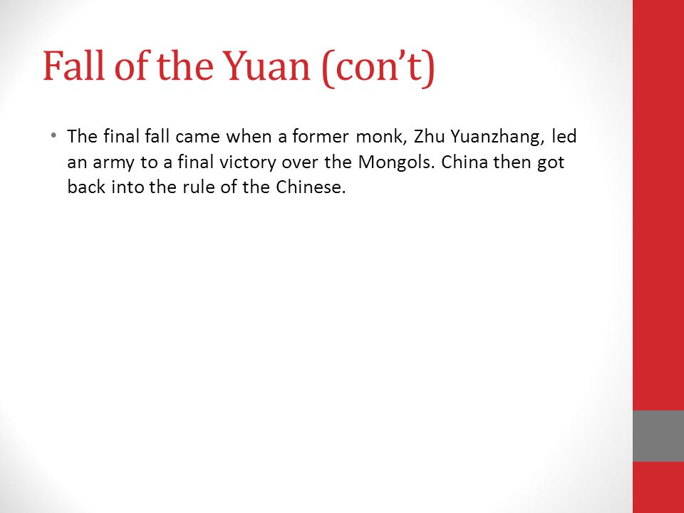 Fall of the Yuan (con't) The final fall came when a former monk, Zhu Yuanzhang, led an army to a final victory over the Mongols.