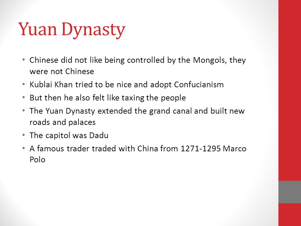 Yuan Dynasty Chinese did not like being controlled by the Mongols, they were not Chinese Kublai Khan tried to be nice and adopt Confucianism But then he also felt like taxing the people The Yuan Dynasty extended the grand canal and built new roads and palaces The capitol was Dadu A famous trader traded with China from 1271-1295 Marco Polo