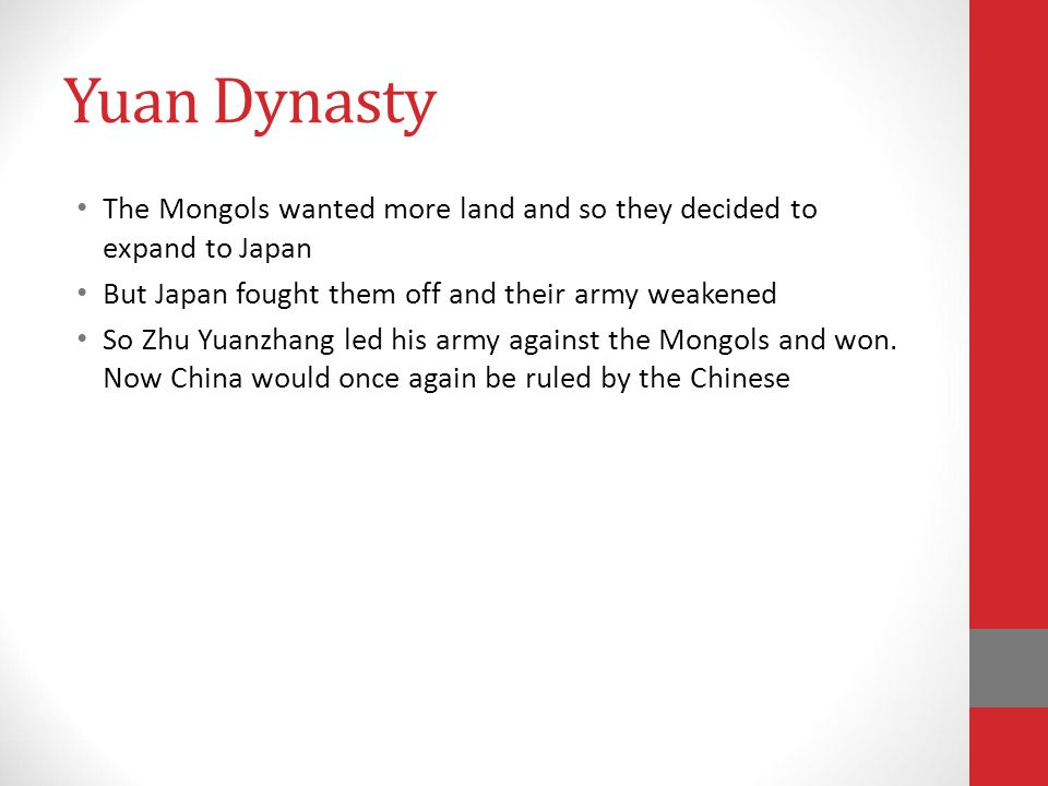 Yuan Dynasty The Mongols wanted more land and so they decided to expand to Japan But Japan fought them off and their army weakened So Zhu Yuanzhang led his army against the Mongols and won.