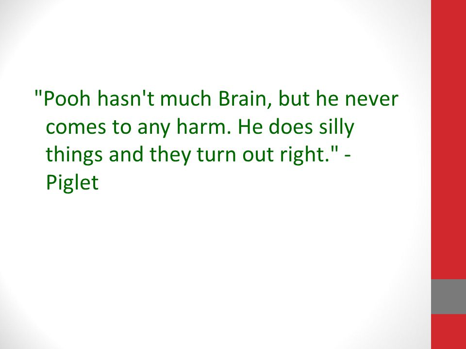 Pooh hasn t much Brain, but he never comes to any harm.