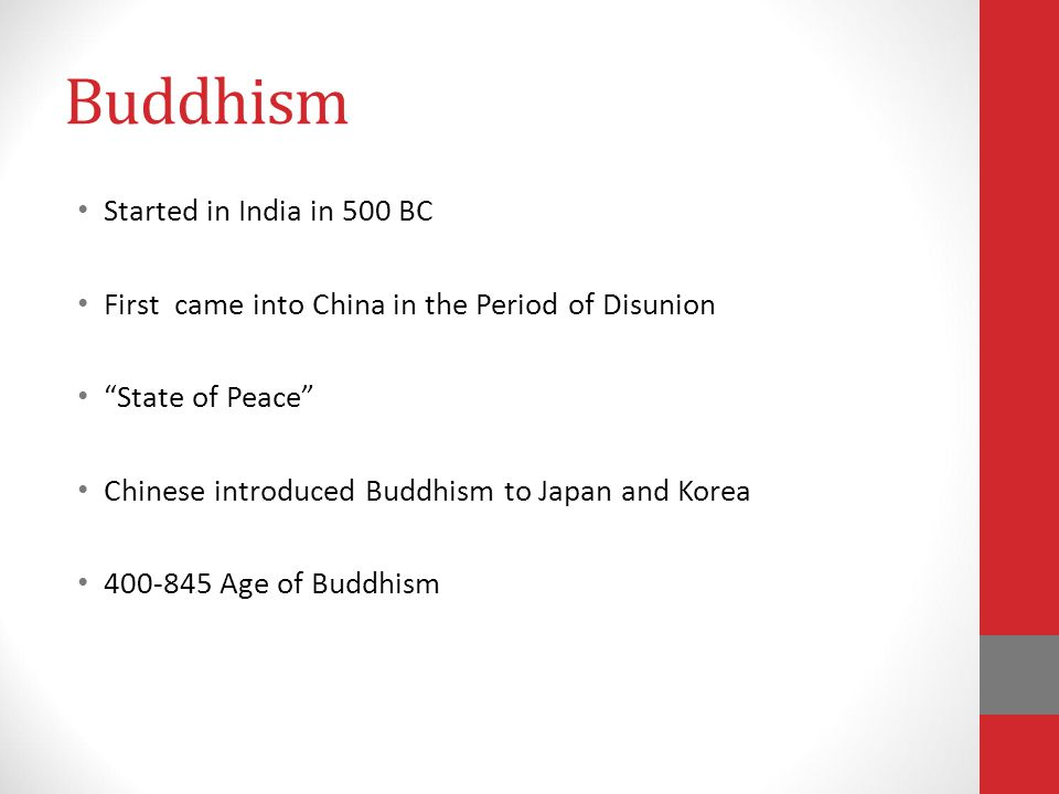 Buddhism Started in India in 500 BC First came into China in the Period of Disunion State of Peace Chinese introduced Buddhism to Japan and Korea 400-845 Age of Buddhism