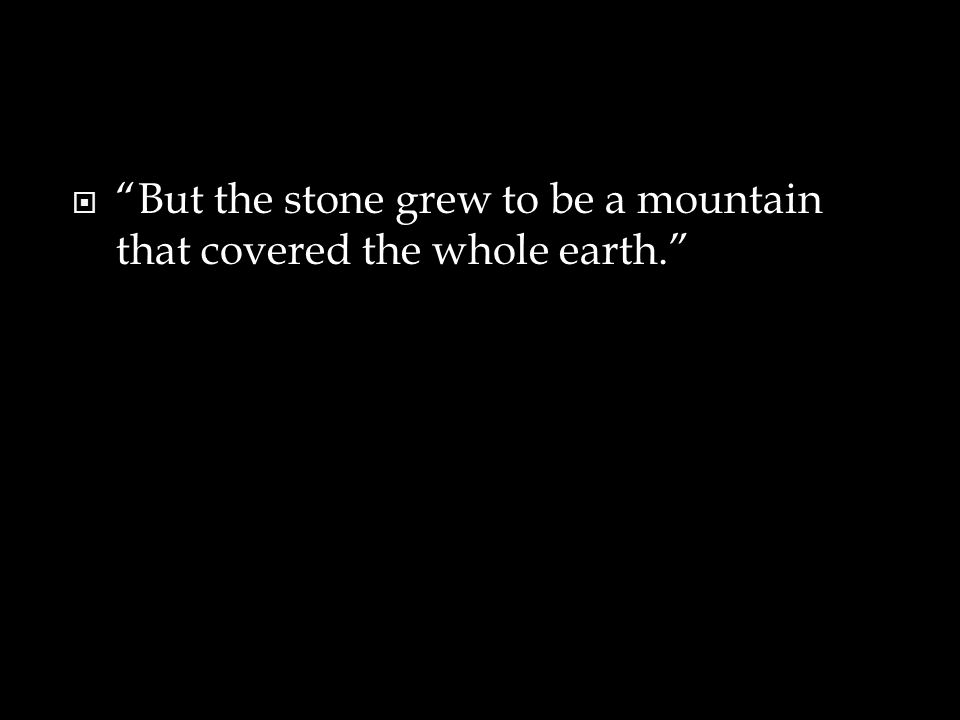  But the stone grew to be a mountain that covered the whole earth.