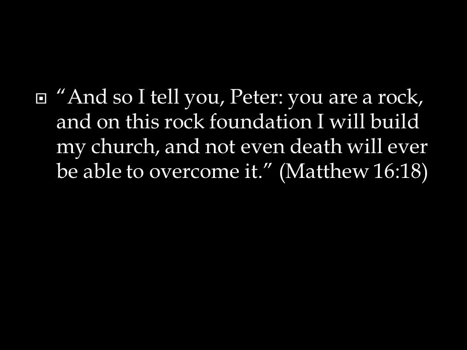  And so I tell you, Peter: you are a rock, and on this rock foundation I will build my church, and not even death will ever be able to overcome it. (Matthew 16:18)