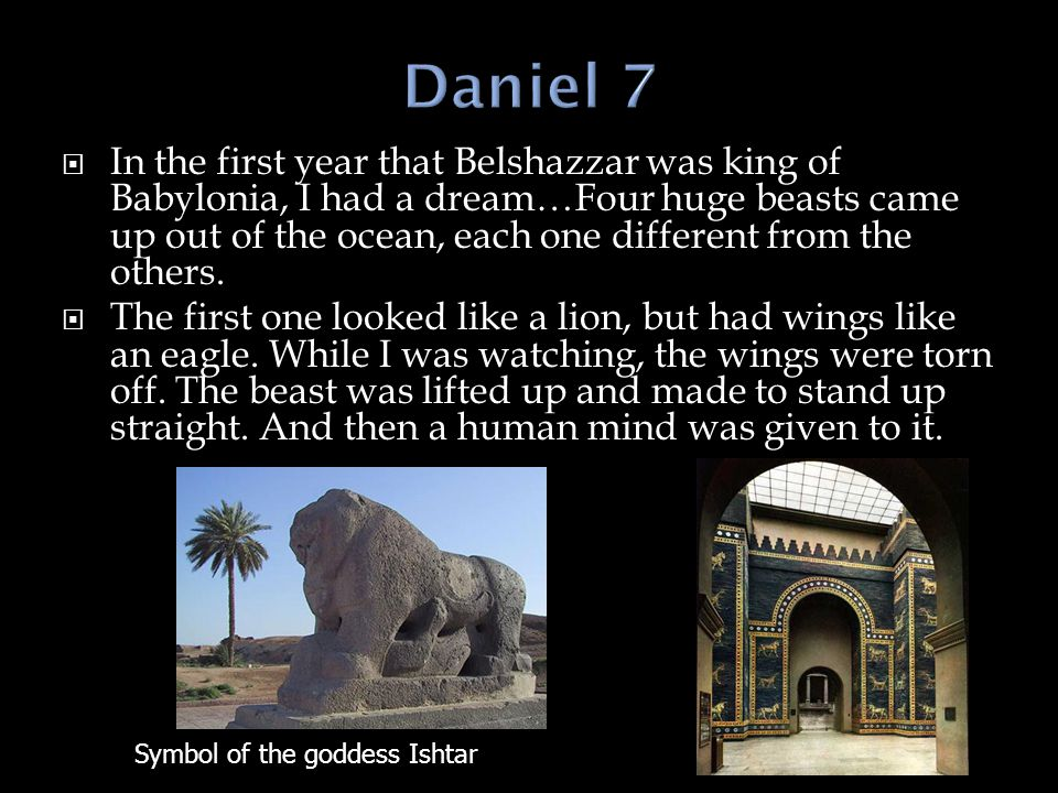  In the first year that Belshazzar was king of Babylonia, I had a dream…Four huge beasts came up out of the ocean, each one different from the others.