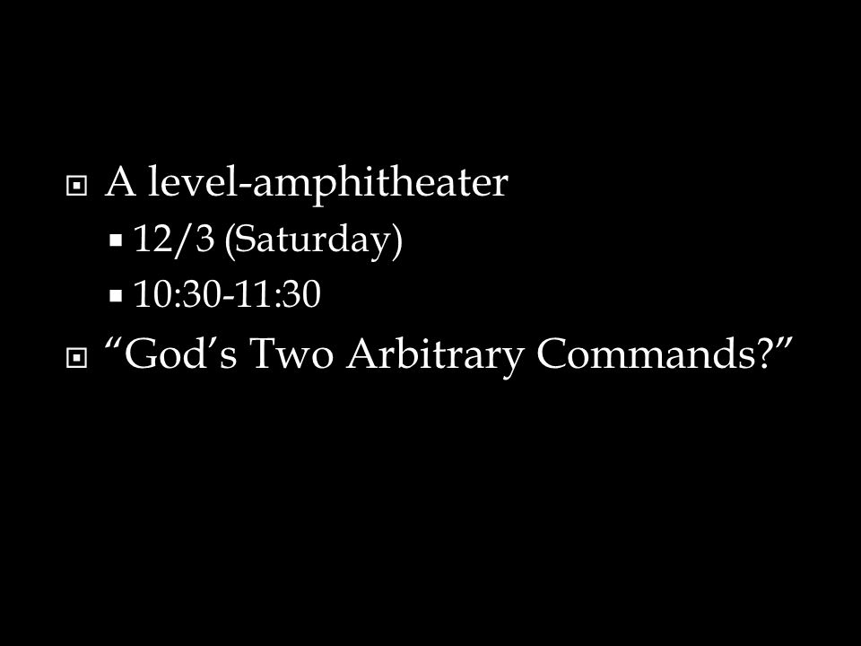  A level-amphitheater  12/3 (Saturday)  10:30-11:30  God's Two Arbitrary Commands