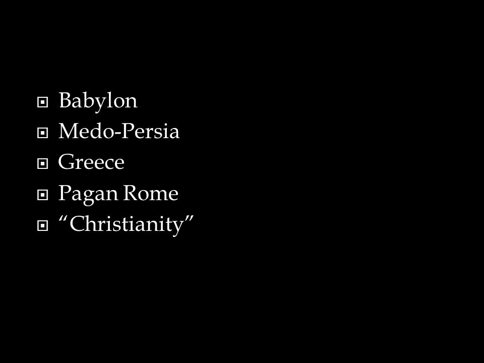  Babylon  Medo-Persia  Greece  Pagan Rome  Christianity