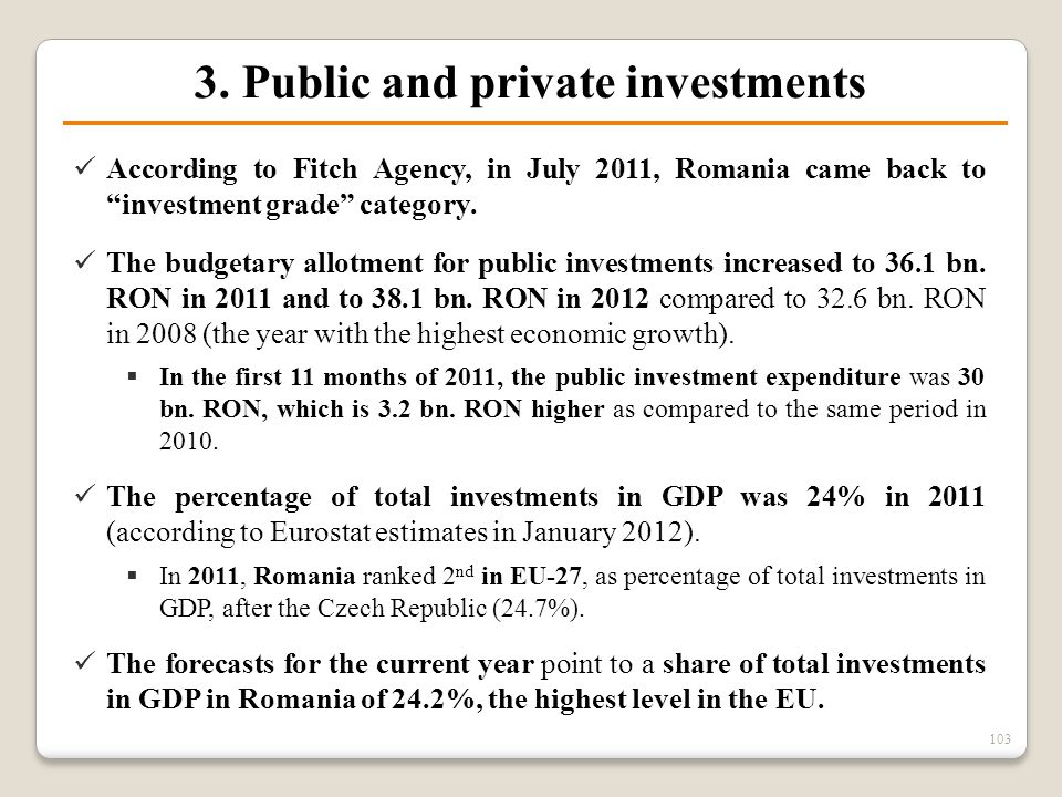 "3. Public and private investments 103 According to Fitch Agency, in July 2011, Romania came back to ""investment grade"" category. The budgetary allotme"