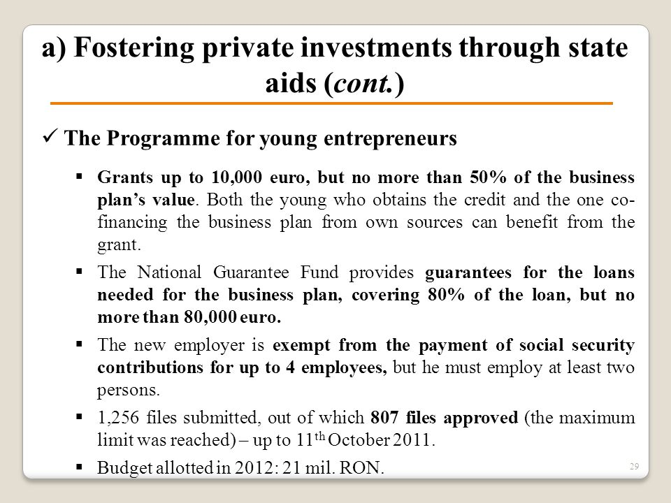 a) Fostering private investments through state aids (cont.) The Programme for young entrepreneurs  Grants up to 10,000 euro, but no more than 50% of