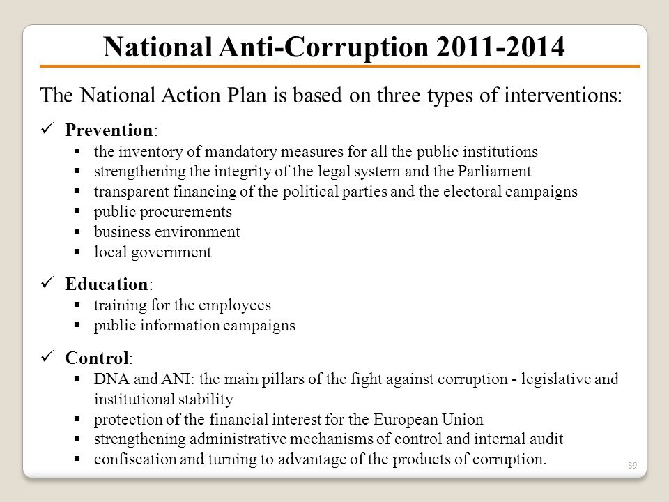 National Anti-Corruption 2011-2014 89 The National Action Plan is based on three types of interventions: Prevention:  the inventory of mandatory meas