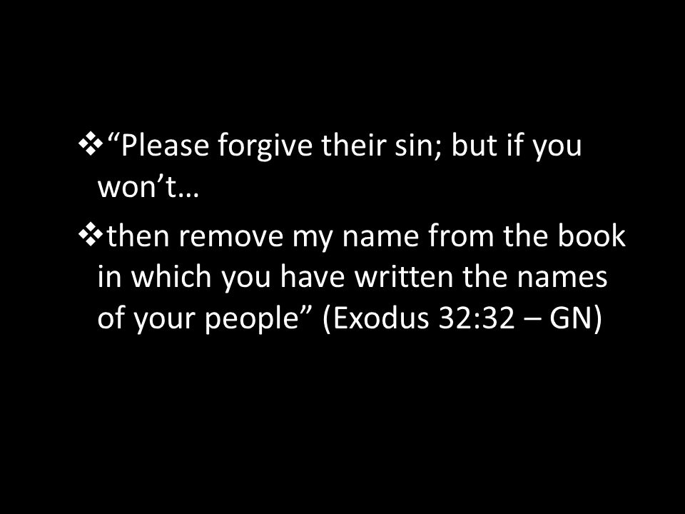  Please forgive their sin; but if you won't…  then remove my name from the book in which you have written the names of your people (Exodus 32:32 – GN)
