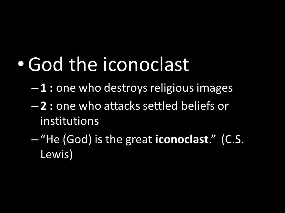 God the iconoclast – 1 : one who destroys religious images – 2 : one who attacks settled beliefs or institutions – He (God) is the great iconoclast. (C.S.