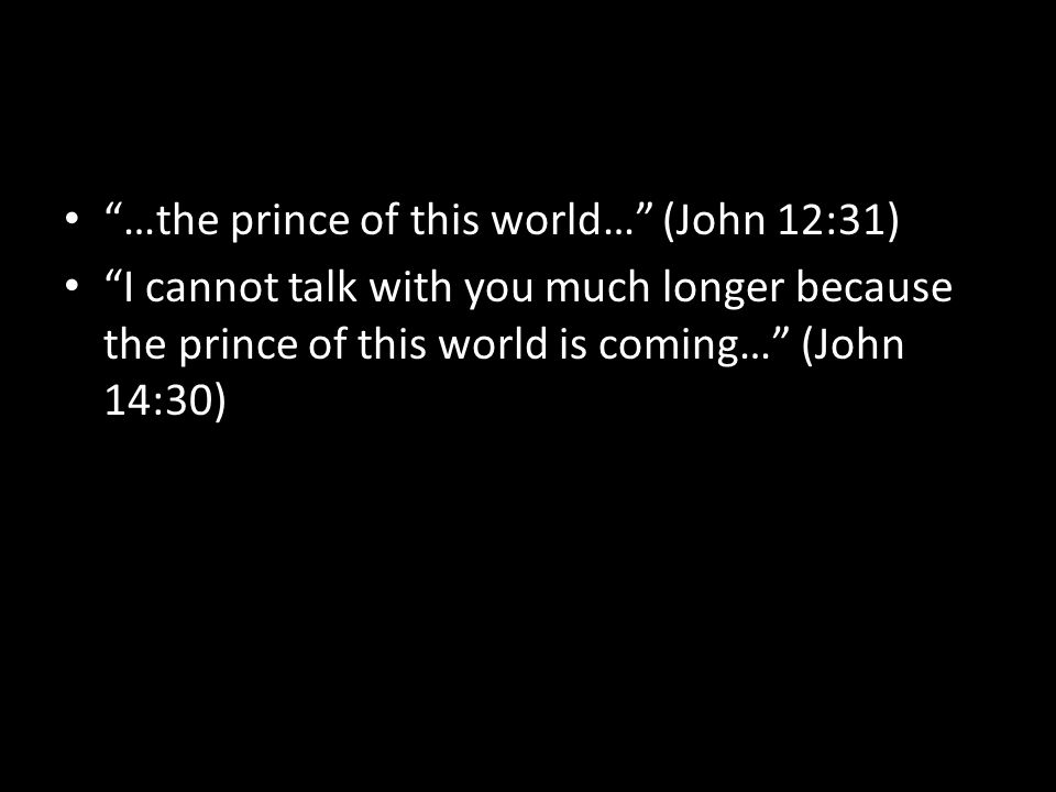 …the prince of this world… (John 12:31) I cannot talk with you much longer because the prince of this world is coming… (John 14:30)