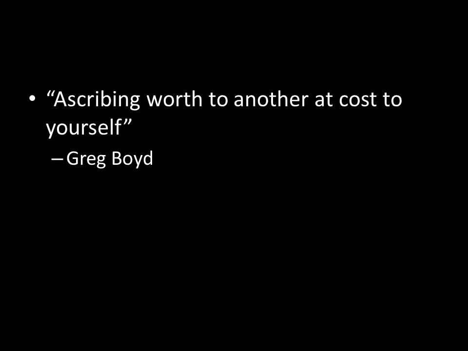Ascribing worth to another at cost to yourself – Greg Boyd