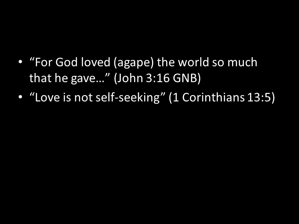 For God loved (agape) the world so much that he gave… (John 3:16 GNB) Love is not self-seeking (1 Corinthians 13:5)