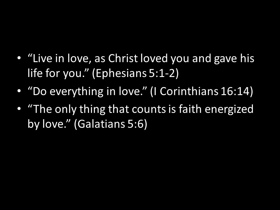Live in love, as Christ loved you and gave his life for you. (Ephesians 5:1-2) Do everything in love. (I Corinthians 16:14) The only thing that counts is faith energized by love. (Galatians 5:6)