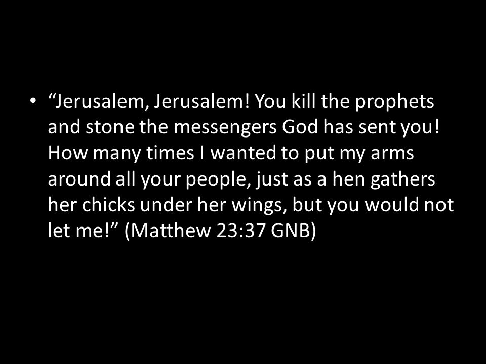 Jerusalem, Jerusalem. You kill the prophets and stone the messengers God has sent you.