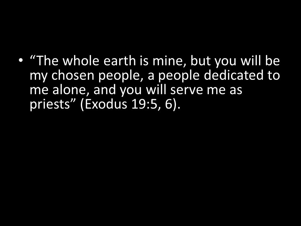 The whole earth is mine, but you will be my chosen people, a people dedicated to me alone, and you will serve me as priests (Exodus 19:5, 6).
