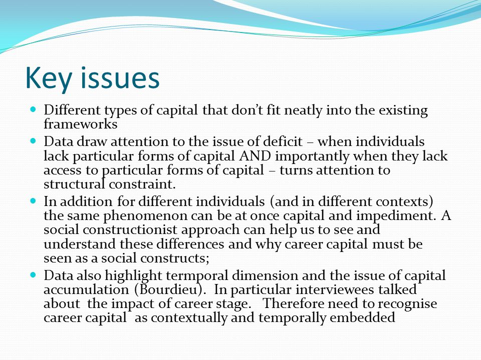 Key issues Different types of capital that don't fit neatly into the existing frameworks Data draw attention to the issue of deficit – when individuals lack particular forms of capital AND importantly when they lack access to particular forms of capital – turns attention to structural constraint.