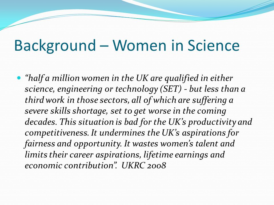 Background – Women in Science half a million women in the UK are qualified in either science, engineering or technology (SET) - but less than a third work in those sectors, all of which are suffering a severe skills shortage, set to get worse in the coming decades.