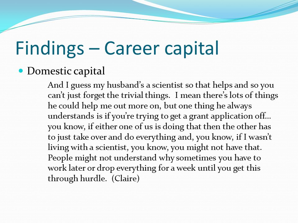 Findings – Career capital Science you also have to remember in the area of brain chemistry and neuro-science nothing was known about chemical transmission in the brain when I was an undergraduate, so I mean it's been an absolute revolution in our knowledge base of the chemistry of the brain and so it was very, very exciting then to think that you could work on trying to define how psycho-active drugs, which were already widely in use in treating mental disorders, how you could find out how they acted on the brain.