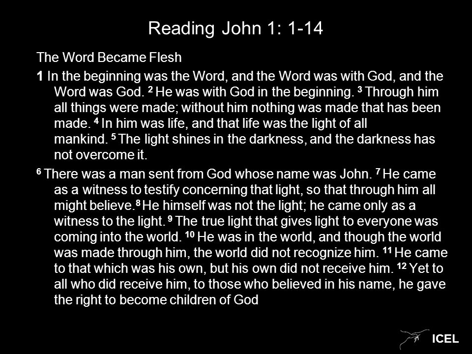 ICEL Reading John 1: 1-14 The Word Became Flesh 1 In the beginning was the Word, and the Word was with God, and the Word was God. 2 He was with God in