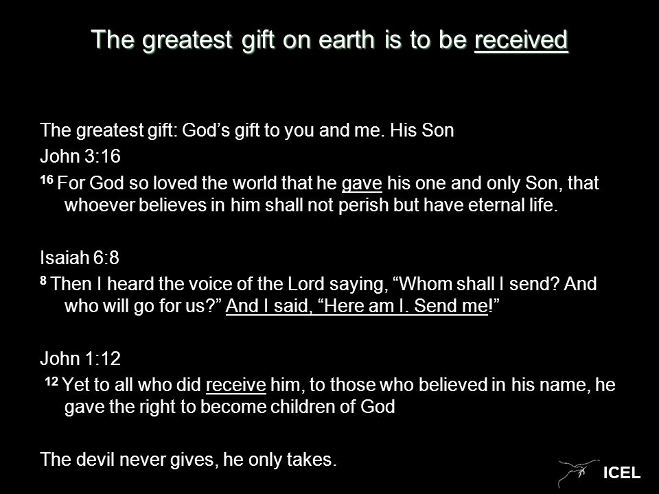 ICEL The greatest gift on earth is to be received The greatest gift: God's gift to you and me. His Son John 3:16 16 For God so loved the world that he
